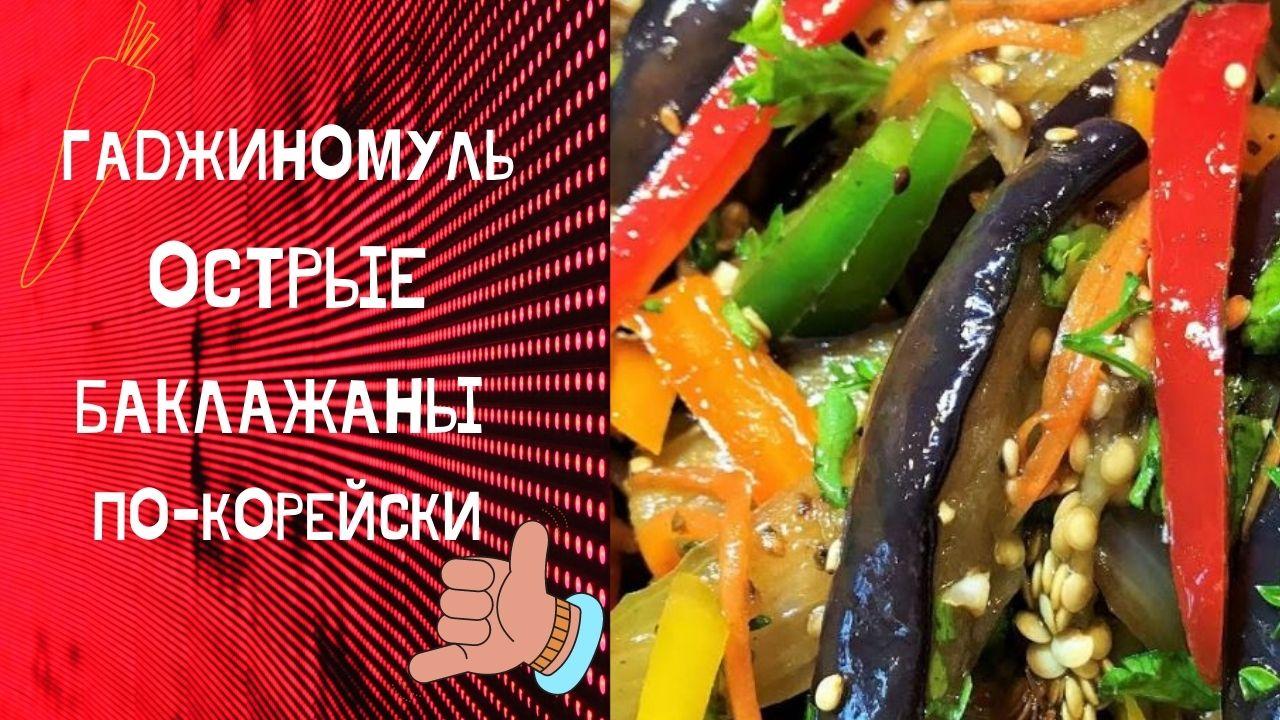 Гаджиномуль, острые баклажаны по-корейски (ташкентский рецепт) с видео